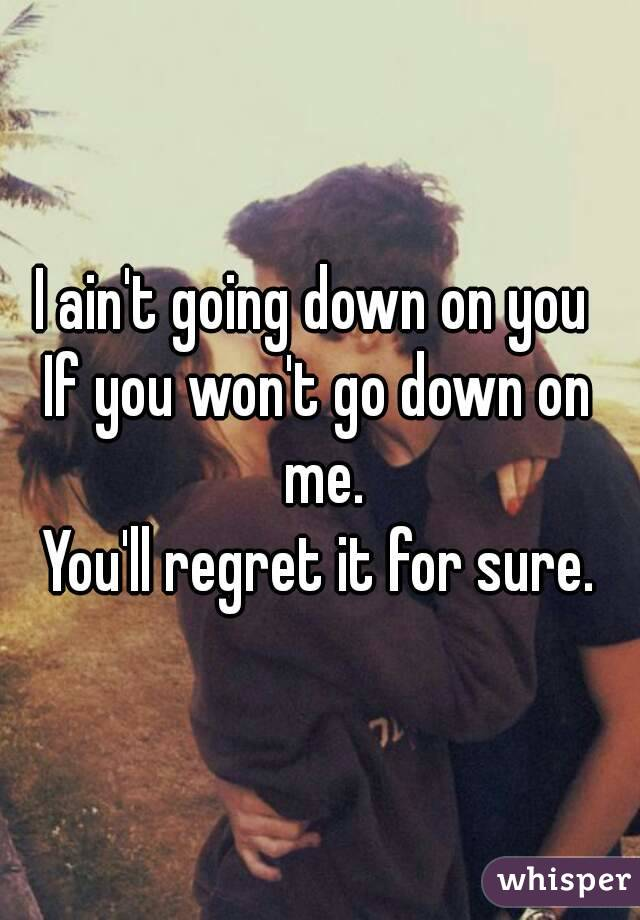 I ain't going down on you  If you won't go down on me. You'll regret it for sure.