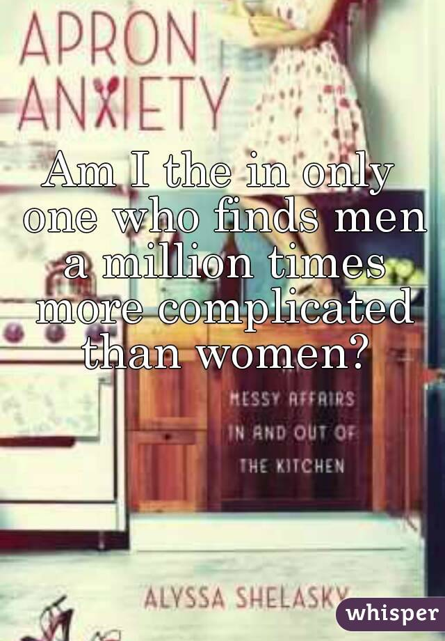 Am I the in only one who finds men a million times more complicated than women?