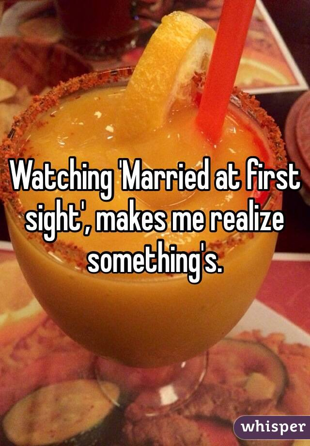 Watching 'Married at first sight', makes me realize something's.