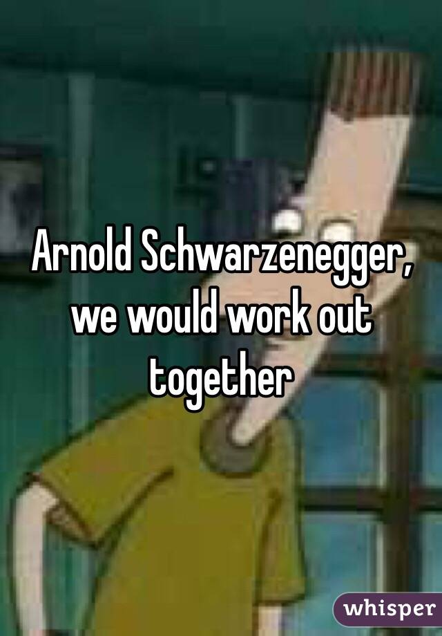 Arnold Schwarzenegger, we would work out together