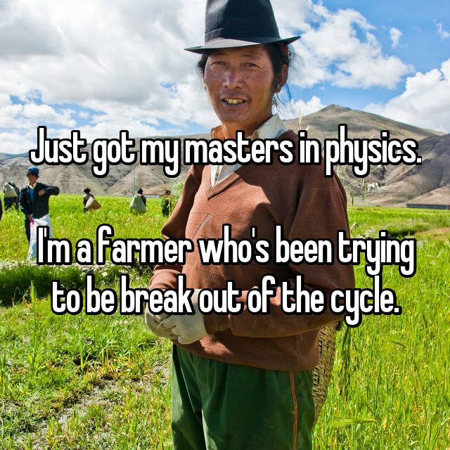 Just got my masters in physics.  I'm a farmer who's been trying to be break out of the cycle.