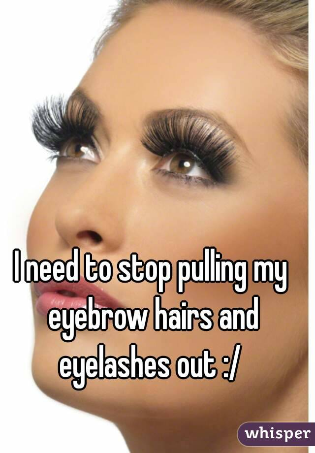 I Need To Stop Pulling My Eyebrow Hairs And Eyelashes Out