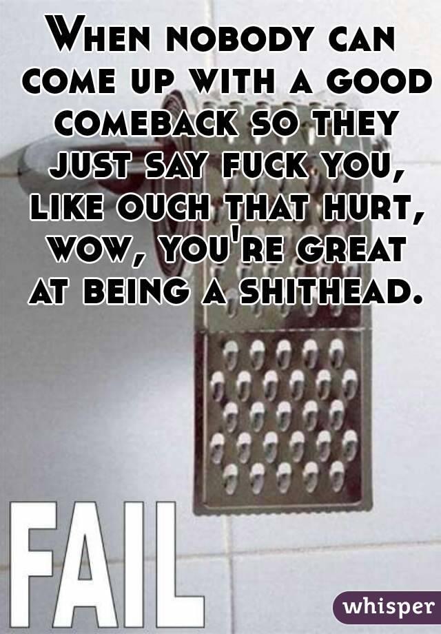 Apologise, but, comebacks to fuck you