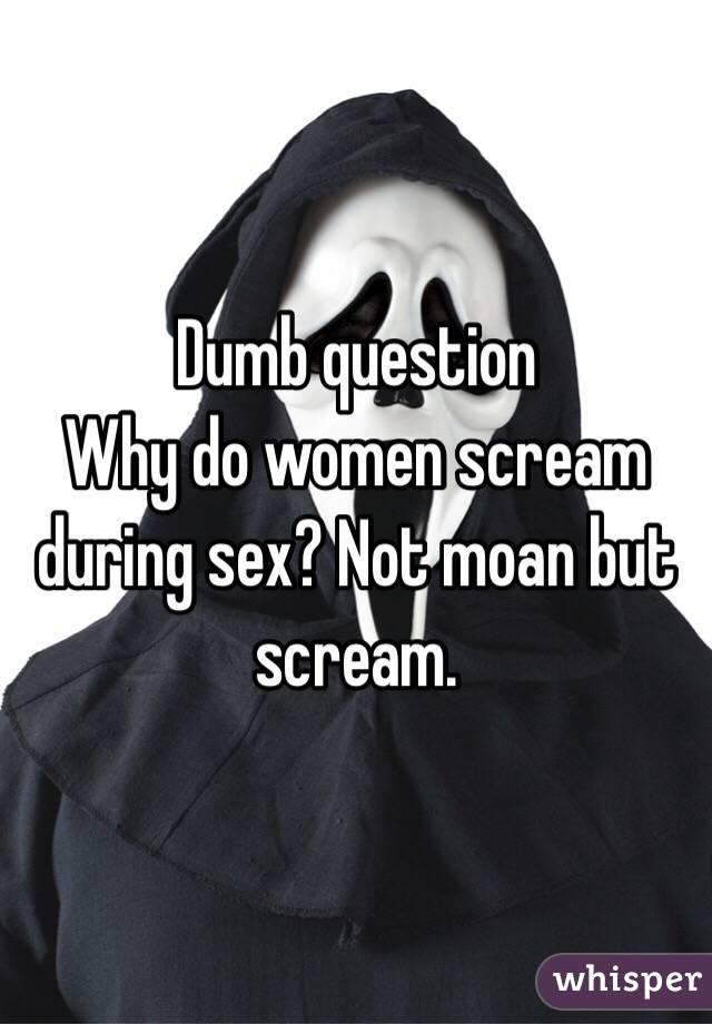 Do you scream during sex