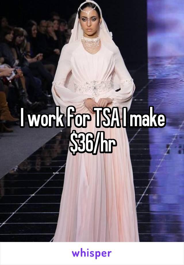 I work for TSA I make $36/hr