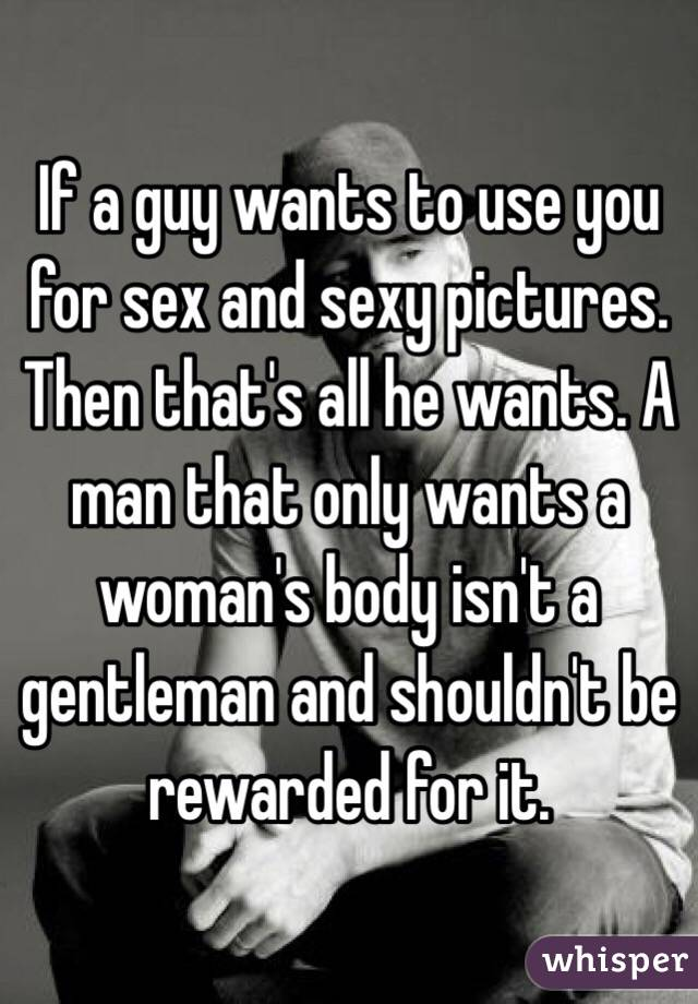If a guy wants to use you for sex and sexy pictures  Then