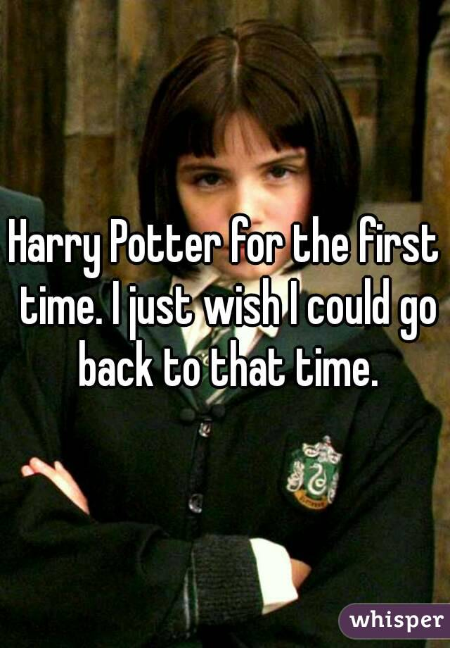 Harry Potter for the first time. I just wish I could go back to that time.