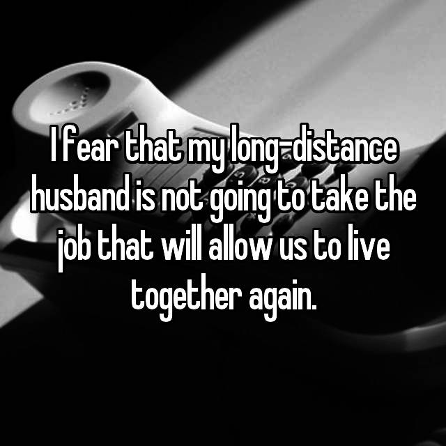 I fear that my long-distance husband is not going to take the job that will allow us to live together again.