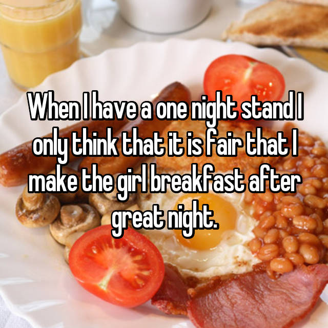 When I have a one night stand I only think that it is fair that I make the girl breakfast after great night.