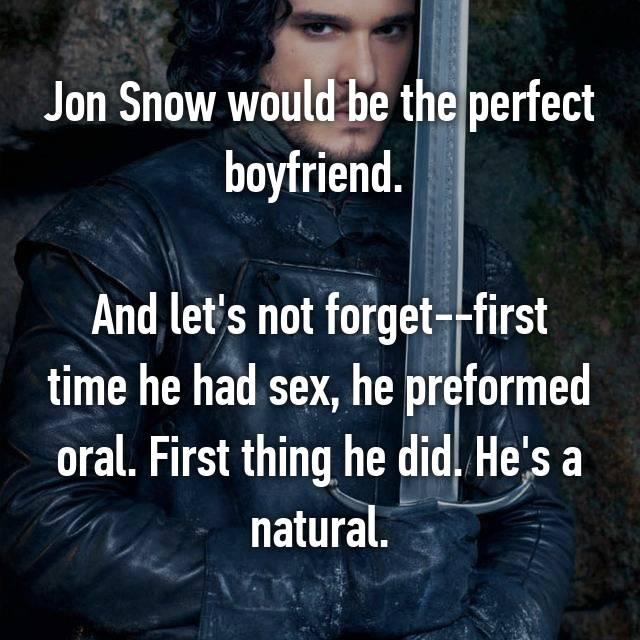 Jon Snow would be the perfect boyfriend.   And let's not forget--first time he had sex, he preformed oral. First thing he did. He's a natural.
