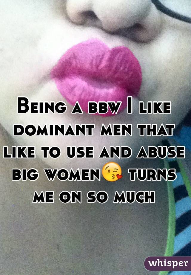 Being a bbw I like dominant men that like to use and abuse big women😘 turns me on so much