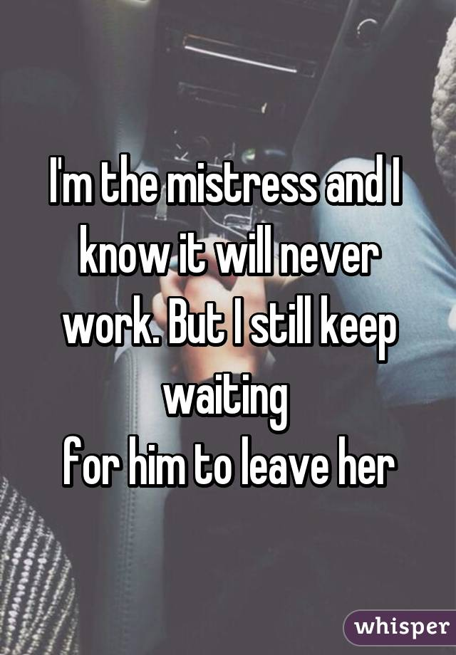 I'm the mistress and I  know it will never work. But I still keep waiting  for him to leave her