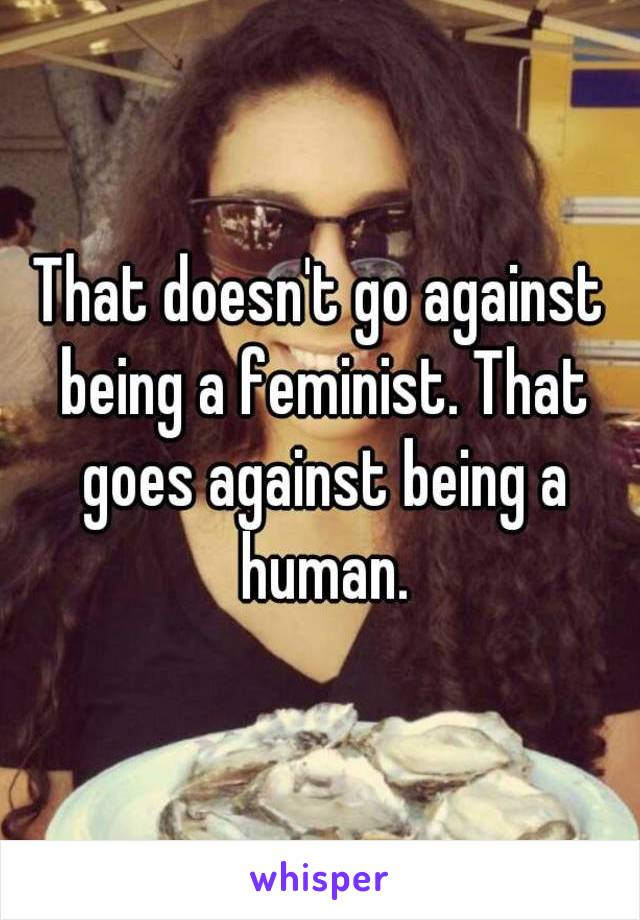 That doesn't go against being a feminist. That goes against being a human.