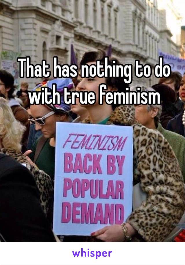 That has nothing to do with true feminism