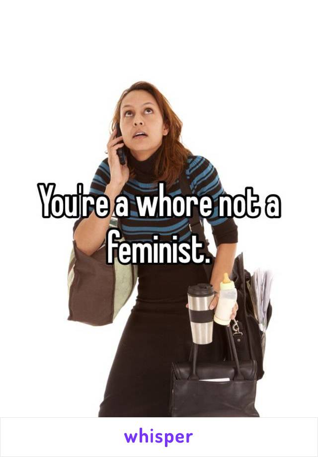 You're a whore not a feminist.