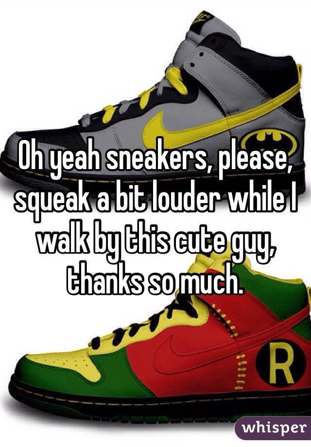 Oh yeah sneakers, please, squeak a bit louder while I walk by this cute guy, thanks so much.