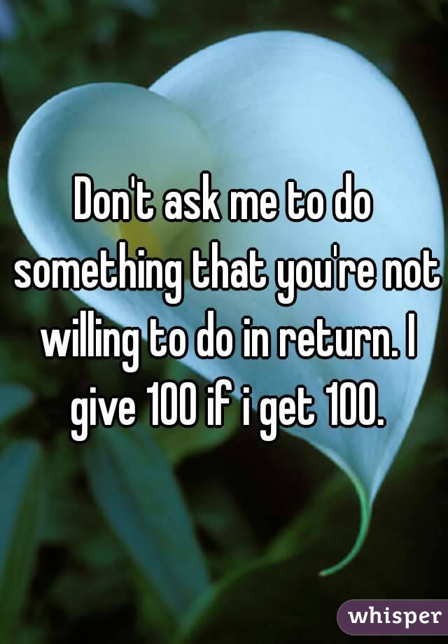 Don't ask me to do something that you're not willing to do in return. I give 100 if i get 100.