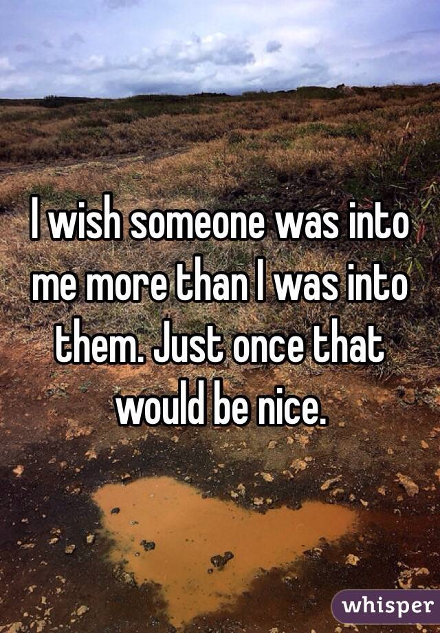 I wish someone was into me more than I was into them. Just once that would be nice.