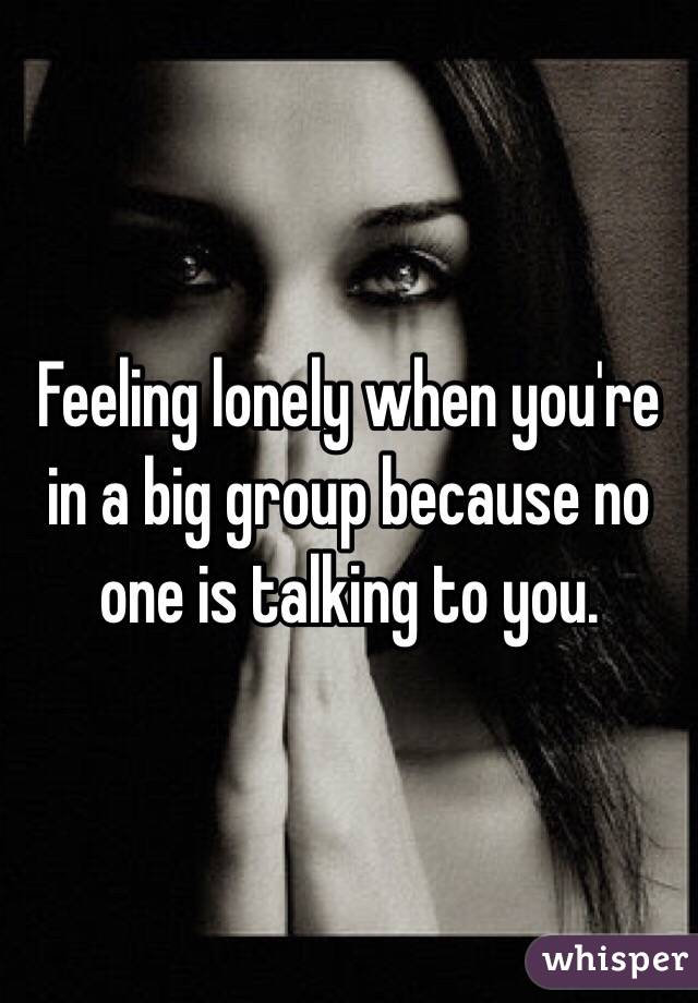Feeling lonely when you're in a big group because no one is talking to you.