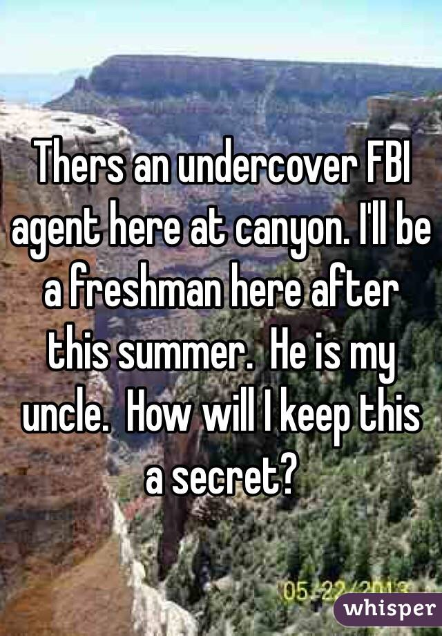 Thers an undercover FBI agent here at canyon. I'll be a freshman here after this summer.  He is my uncle.  How will I keep this a secret?