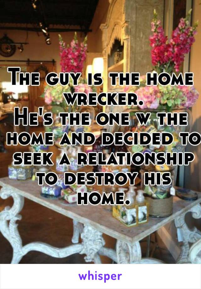 The guy is the home wrecker. He's the one w the home and decided to seek a relationship to destroy his home.