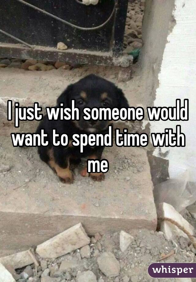 I just wish someone would want to spend time with me