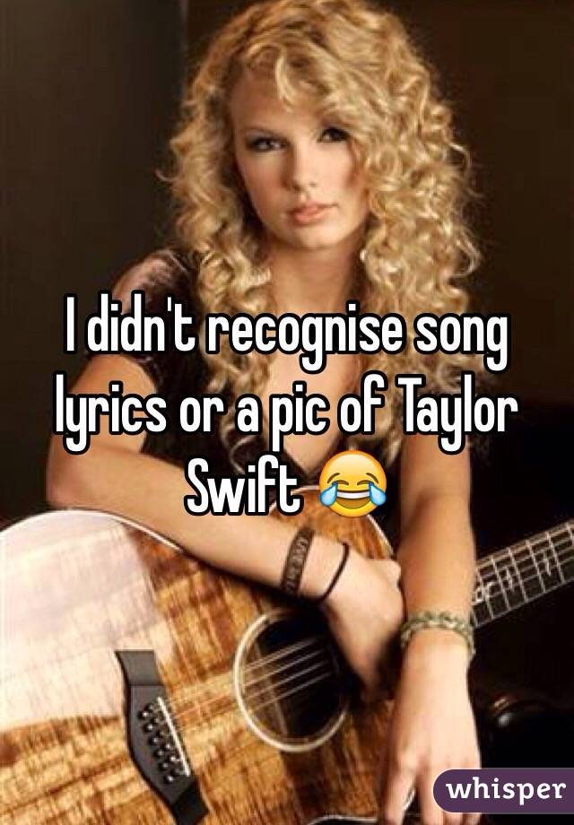 I didn't recognise song lyrics or a pic of Taylor Swift 😂