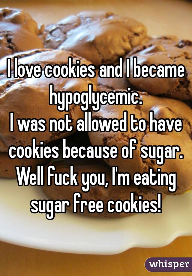 I love cookies and I became hypoglycemic.  I was not allowed to have cookies because of sugar. Well fuck you, I'm eating sugar free cookies!