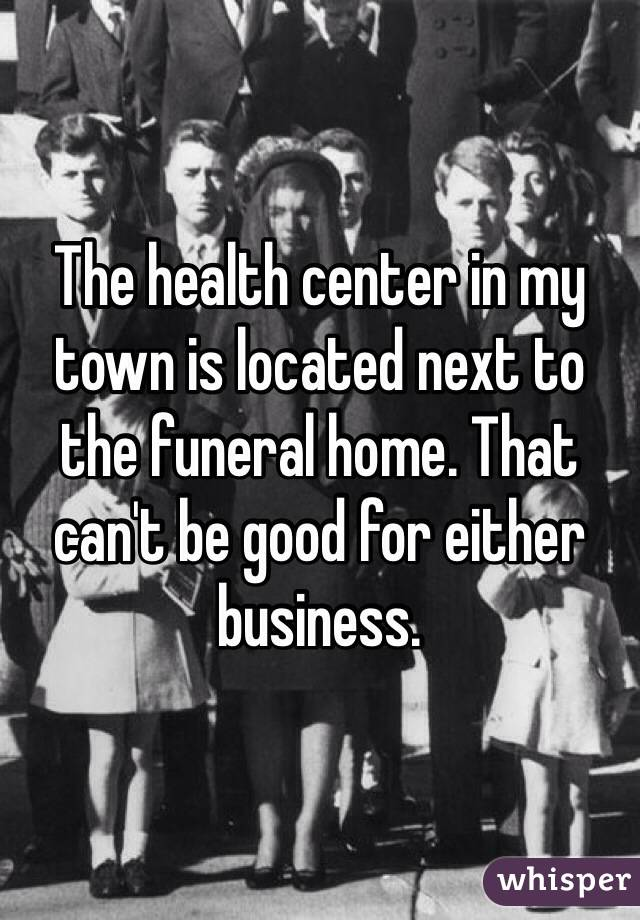 The health center in my town is located next to the funeral home. That can't be good for either business.