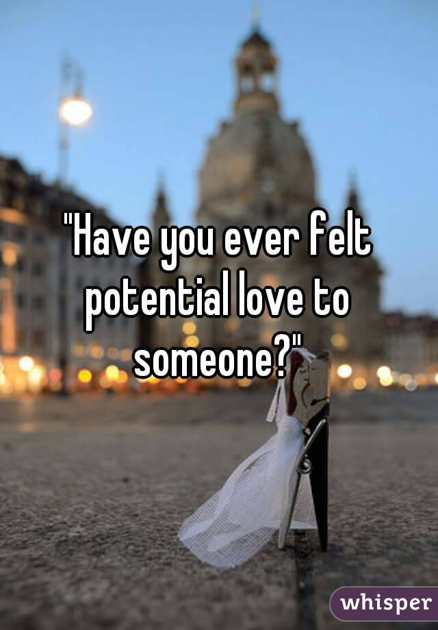 """Have you ever felt potential love to someone?"""