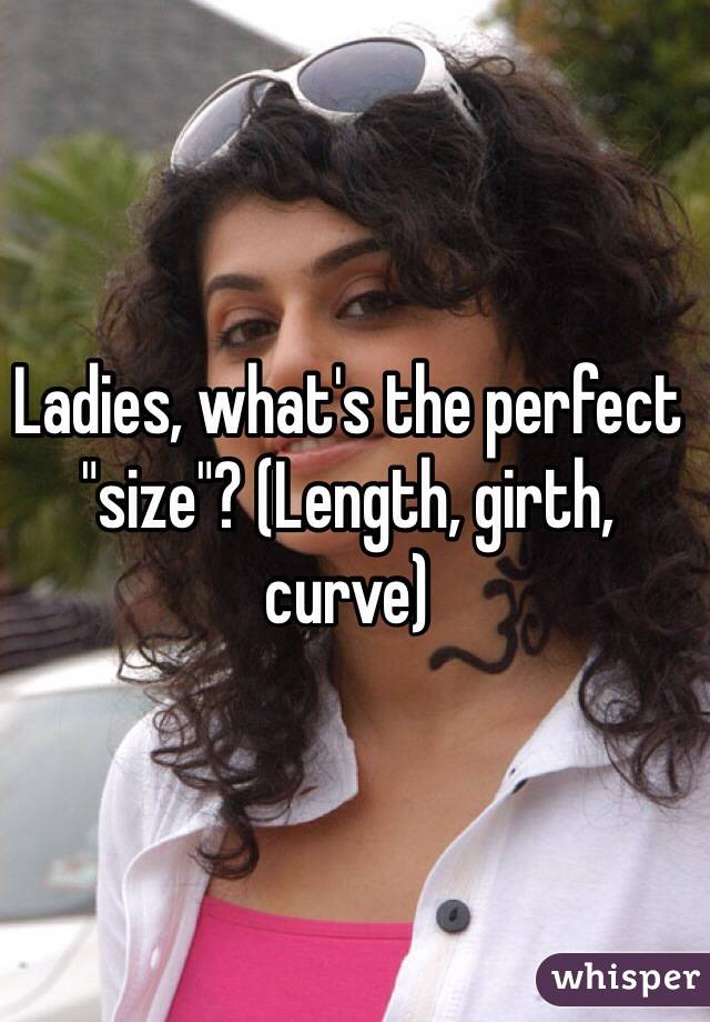 "Ladies, what's the perfect ""size""? (Length, girth, curve)"