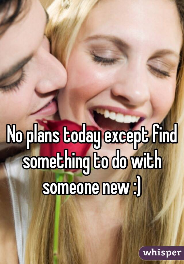 No plans today except find something to do with someone new :)