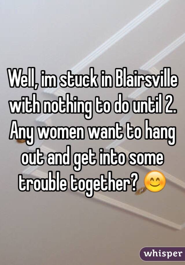 Well, im stuck in Blairsville with nothing to do until 2. Any women want to hang out and get into some trouble together? 😊