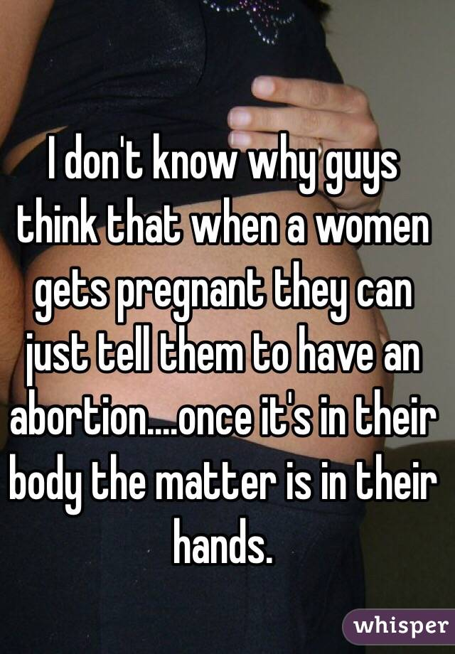 I don't know why guys think that when a women gets pregnant they can just tell them to have an abortion....once it's in their body the matter is in their hands.