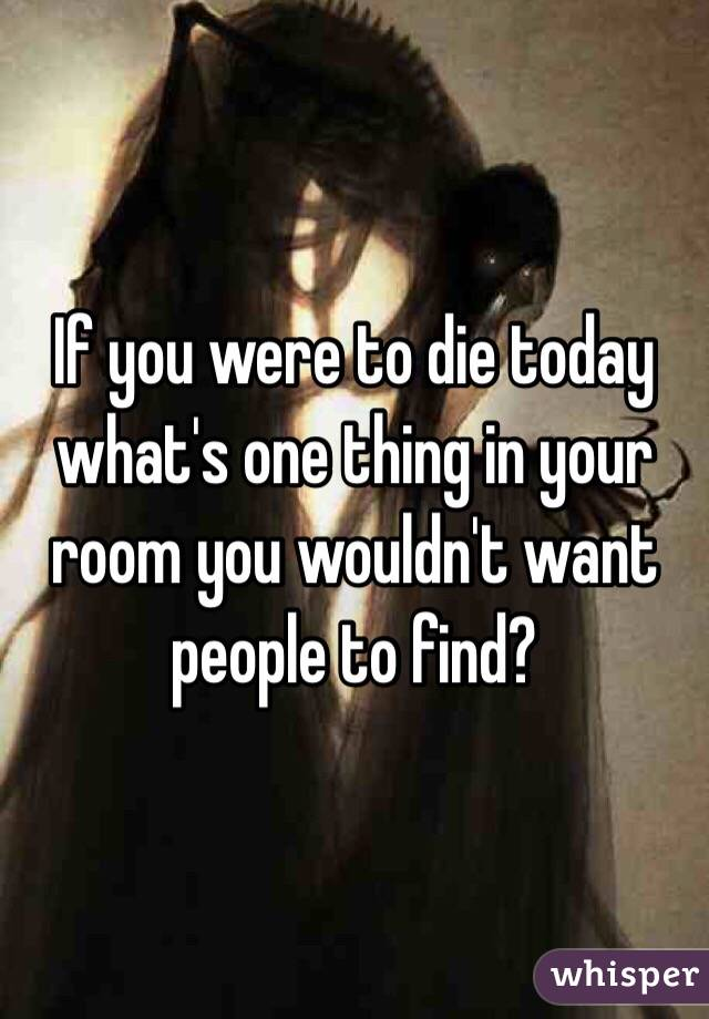If you were to die today what's one thing in your room you wouldn't want people to find?