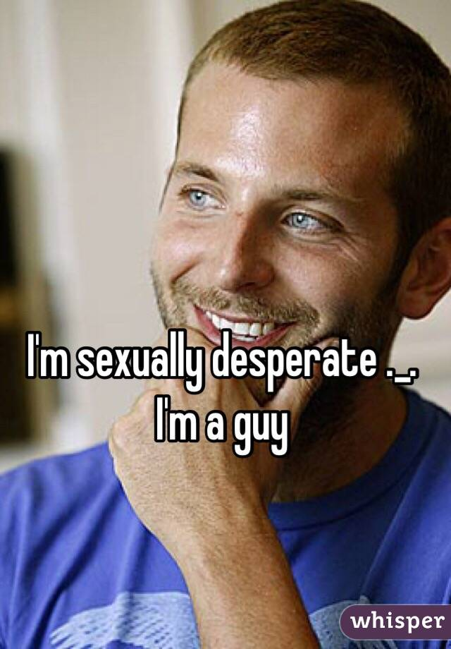 I'm sexually desperate ._. I'm a guy