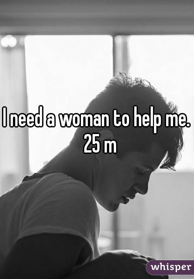 I need a woman to help me.  25 m