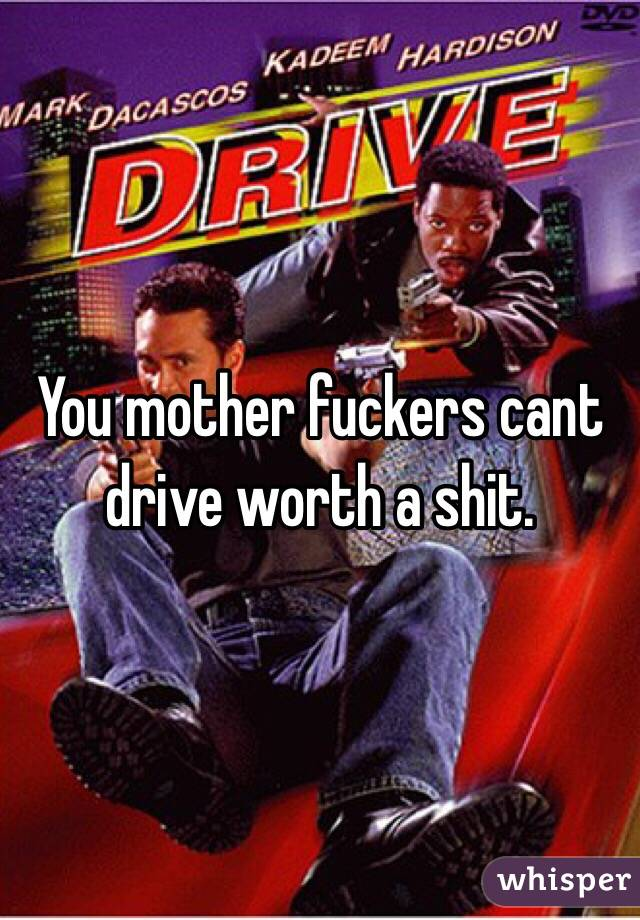 You mother fuckers cant drive worth a shit.