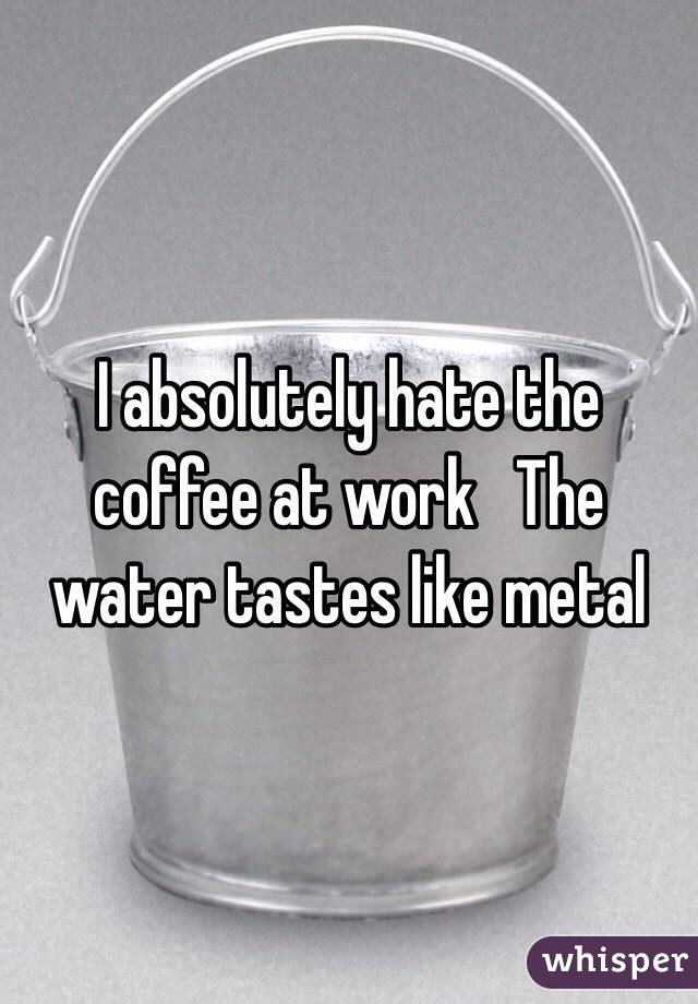 I absolutely hate the coffee at work   The water tastes like metal