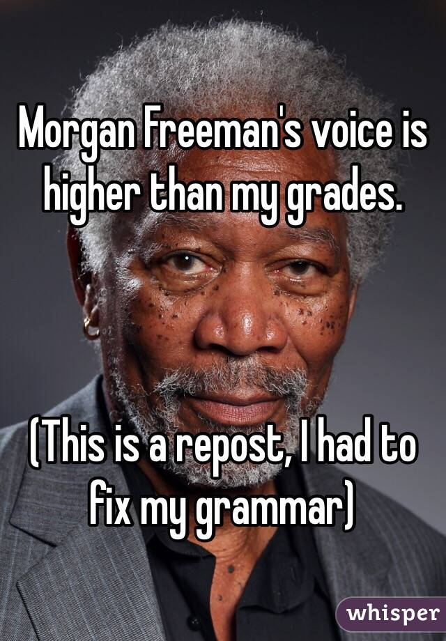 Morgan Freeman's voice is higher than my grades.     (This is a repost, I had to fix my grammar)