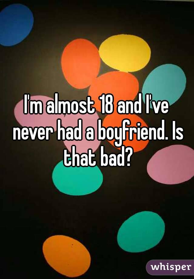 I'm almost 18 and I've never had a boyfriend. Is that bad?