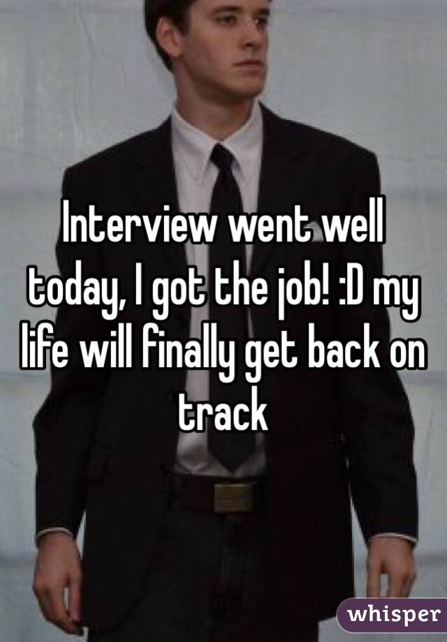 Interview went well today, I got the job! :D my life will finally get back on track