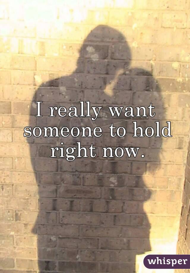 I really want someone to hold right now.