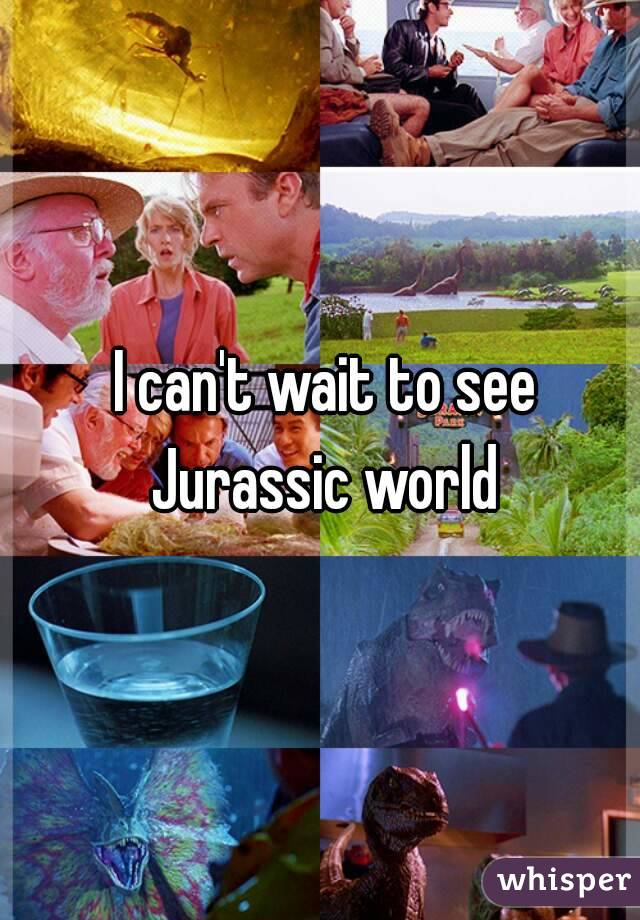 I can't wait to see Jurassic world