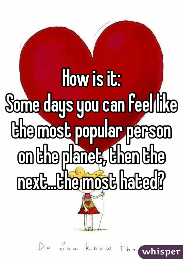 How is it: Some days you can feel like the most popular person on the planet, then the next...the most hated?