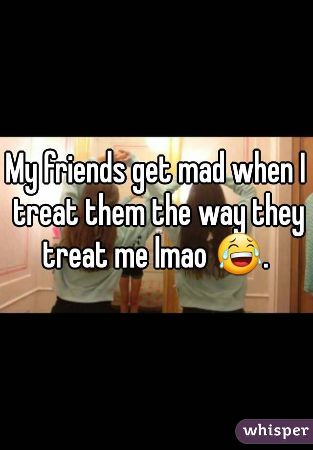 My friends get mad when I treat them the way they treat me lmao 😂.