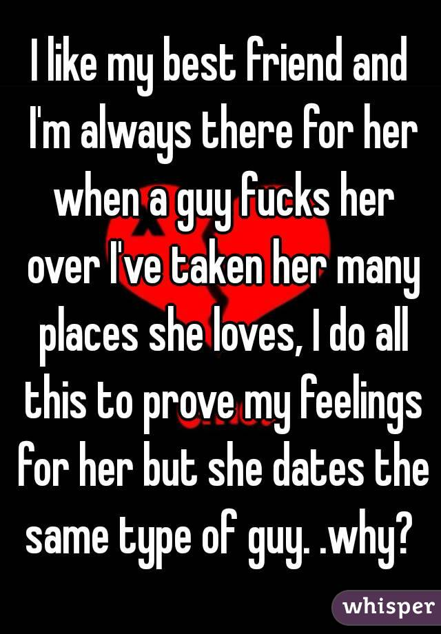 I like my best friend and I'm always there for her when a guy fucks her over I've taken her many places she loves, I do all this to prove my feelings for her but she dates the same type of guy. .why?
