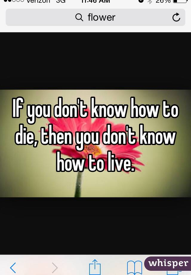 If you don't know how to die, then you don't know how to live.