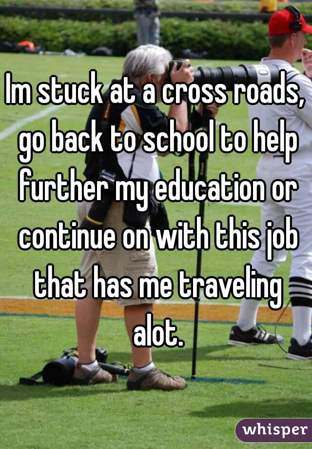 Im stuck at a cross roads, go back to school to help further my education or continue on with this job that has me traveling alot.