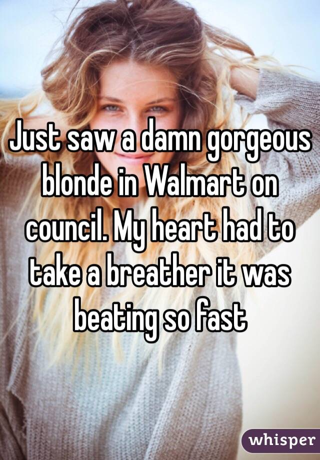 Just saw a damn gorgeous blonde in Walmart on council. My heart had to take a breather it was beating so fast